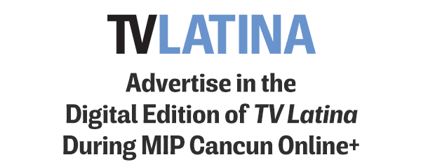 ADVERTISE IN THE DIGITAL EDITION OF TV LATINA DURING MIP CANCUN ONLINE+