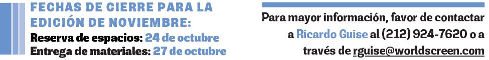 FECHAS DE CIERRE PARA LA EDICIÓN DE NOVIEMBRE - Reserva de espacios 25 de octubre - Entrega de materiales - 28 de octubre - Para mayor información, favor de contactar a Ricardo Guise al (212) 924-7620 o a través de rguise@worldscreen.com***